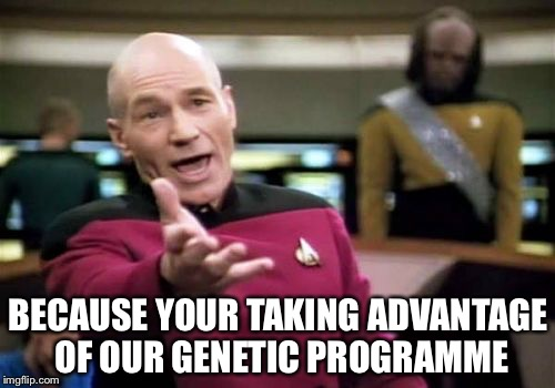 Picard Wtf Meme | BECAUSE YOUR TAKING ADVANTAGE OF OUR GENETIC PROGRAMME | image tagged in memes,picard wtf | made w/ Imgflip meme maker