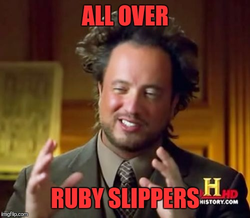 Ancient Aliens Meme | ALL OVER RUBY SLIPPERS | image tagged in memes,ancient aliens | made w/ Imgflip meme maker