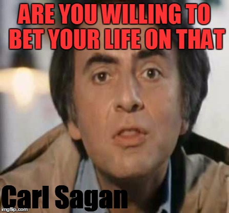 ARE YOU WILLING TO BET YOUR LIFE ON THAT Carl Sagan | made w/ Imgflip meme maker