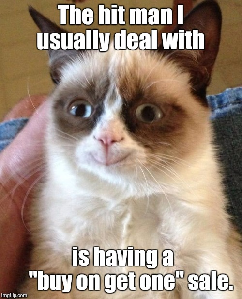 "Grumpy Cat Happy Meme | The hit man I usually deal with is having a           ""buy on get one"" sale. 