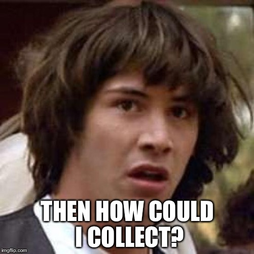 Conspiracy Keanu Meme | THEN HOW COULD I COLLECT? | image tagged in memes,conspiracy keanu | made w/ Imgflip meme maker