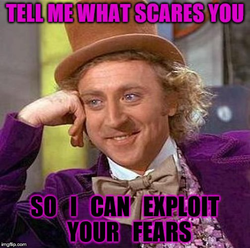 Creepy Condescending Wonka Meme | TELL ME WHAT SCARES YOU SO   I   CAN   EXPLOIT  YOUR   FEARS | image tagged in memes,creepy condescending wonka | made w/ Imgflip meme maker