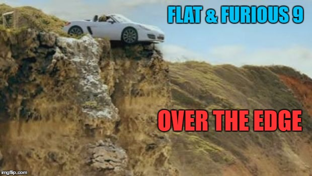flatandfurious |  FLAT & FURIOUS 9; OVER THE EDGE | image tagged in flat earth,flat earthers | made w/ Imgflip meme maker