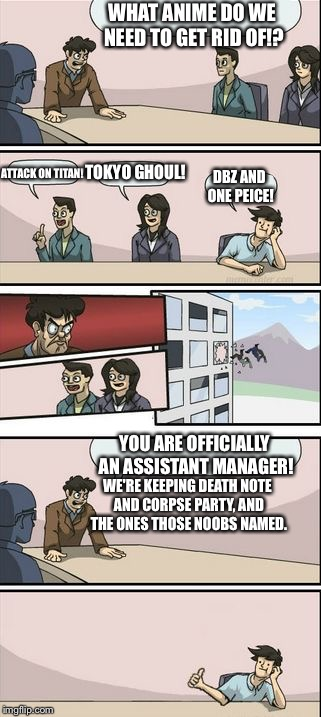 Boardroom Meeting Sugg 2 | WHAT ANIME DO WE NEED TO GET RID OF!? YOU ARE OFFICIALLY AN ASSISTANT MANAGER! ATTACK ON TITAN! TOKYO GHOUL! DBZ AND ONE PEICE! WE'RE KEEPIN | image tagged in boardroom meeting sugg 2 | made w/ Imgflip meme maker