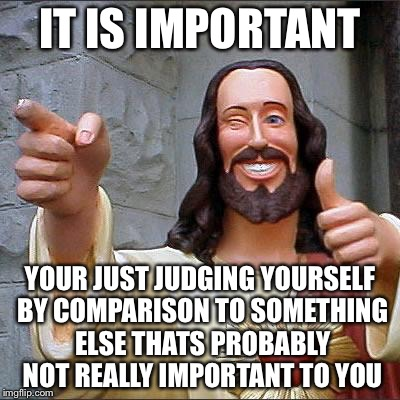 Jesus | IT IS IMPORTANT YOUR JUST JUDGING YOURSELF BY COMPARISON TO SOMETHING ELSE THATS PROBABLY NOT REALLY IMPORTANT TO YOU | image tagged in jesus | made w/ Imgflip meme maker