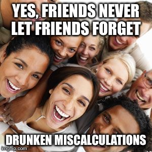 YES, FRIENDS NEVER LET FRIENDS FORGET DRUNKEN MISCALCULATIONS | made w/ Imgflip meme maker