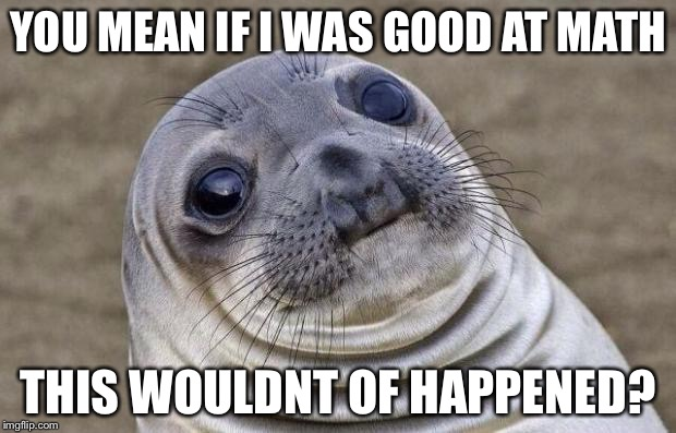 Awkward Moment Sealion Meme | YOU MEAN IF I WAS GOOD AT MATH THIS WOULDNT OF HAPPENED? | image tagged in memes,awkward moment sealion | made w/ Imgflip meme maker