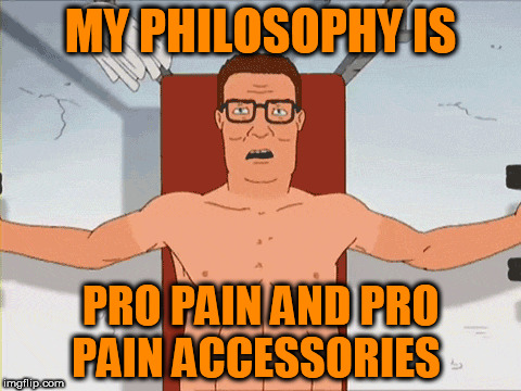 MY PHILOSOPHY IS PRO PAIN AND PRO PAIN ACCESSORIES | made w/ Imgflip meme maker