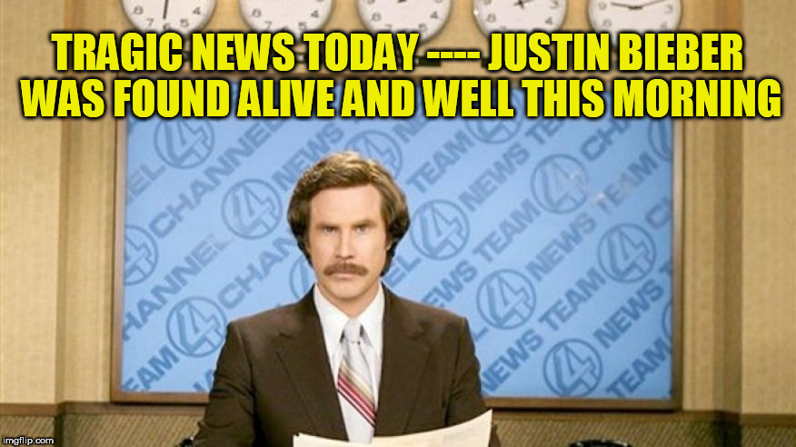 Ron Burgundy with space | TRAGIC NEWS TODAY ---- JUSTIN BIEBER WAS FOUND ALIVE AND WELL THIS MORNING | image tagged in ron burgundy with space | made w/ Imgflip meme maker