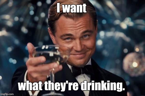 Leonardo Dicaprio Cheers Meme | I want what they're drinking. | image tagged in memes,leonardo dicaprio cheers | made w/ Imgflip meme maker
