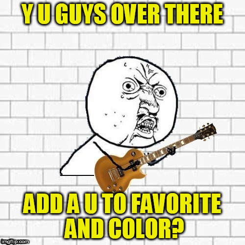 Y U GUYS OVER THERE ADD A U TO FAVORITE AND COLOR? | made w/ Imgflip meme maker