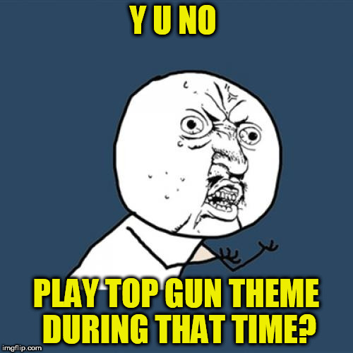 Y U No Meme | Y U NO PLAY TOP GUN THEME DURING THAT TIME? | image tagged in memes,y u no | made w/ Imgflip meme maker