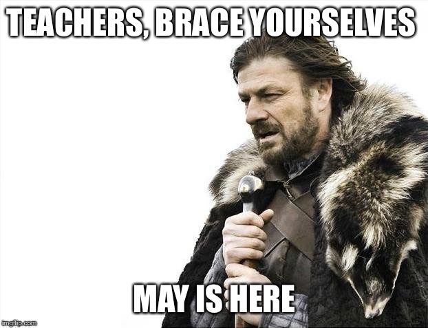 Brace Yourselves X is Coming Meme | TEACHERS, BRACE YOURSELVES MAY IS HERE | image tagged in memes,brace yourselves x is coming | made w/ Imgflip meme maker