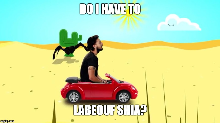 DO I HAVE TO LABEOUF SHIA? | image tagged in labeouf shia | made w/ Imgflip meme maker