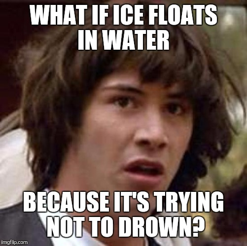 Conspiracy Keanu Meme | WHAT IF ICE FLOATS IN WATER BECAUSE IT'S TRYING NOT TO DROWN? | image tagged in memes,conspiracy keanu | made w/ Imgflip meme maker