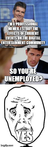 I'M A PROFESSIONAL MEMER, I STUDY THE EFFECTS OF CURRENT EVENTS ON THE DIGITAL ENTERTAINMENT COMMUNITY SO YOU'RE UNEMPLOYED? YES | image tagged in job interview,unemployment | made w/ Imgflip meme maker