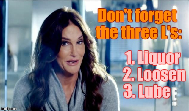 Caitlyn Jenner shrugs,,, | Don't forget the three L's: 1. Liquor  2. Loosen   3. Lube | image tagged in caitlyn jenner shrugs | made w/ Imgflip meme maker