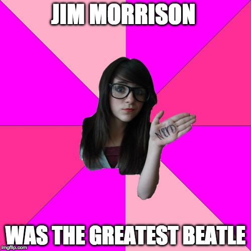 Though Hendrix was a close second. - Rock Week, a pinheadpokemanz event | JIM MORRISON WAS THE GREATEST BEATLE | image tagged in idiot nerd girl,jim morrison,beatles,jimi hendrix,rock week,rock and roll | made w/ Imgflip meme maker