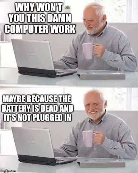 Hide the Pain Harold Meme | WHY WON'T YOU THIS DAMN COMPUTER WORK MAYBE BECAUSE THE BATTERY IS DEAD AND IT'S NOT PLUGGED IN | image tagged in memes,hide the pain harold | made w/ Imgflip meme maker