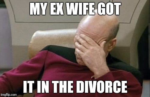 Captain Picard Facepalm Meme | MY EX WIFE GOT IT IN THE DIVORCE | image tagged in memes,captain picard facepalm | made w/ Imgflip meme maker