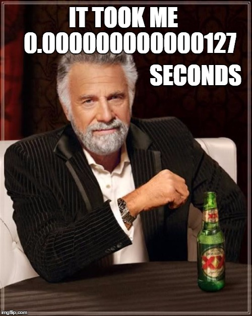 The Most Interesting Man In The World Meme | IT TOOK ME   0.000000000000127 SECONDS | image tagged in memes,the most interesting man in the world | made w/ Imgflip meme maker