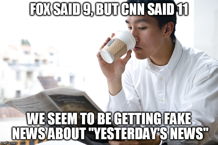 "FOX SAID 9, BUT CNN SAID 11 WE SEEM TO BE GETTING FAKE NEWS ABOUT ""YESTERDAY'S NEWS"" 
