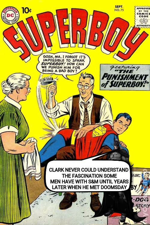 I guess most folks learn it at their daddy's knee. Comic Book Character Week May 1 - 7 | CLARK NEVER COULD UNDERSTAND THE FASCINATION SOME MEN HAVE WITH S&M UNTIL YEARS LATER WHEN HE MET DOOMSDAY | image tagged in comic book week,superboy,spanking,memes | made w/ Imgflip meme maker