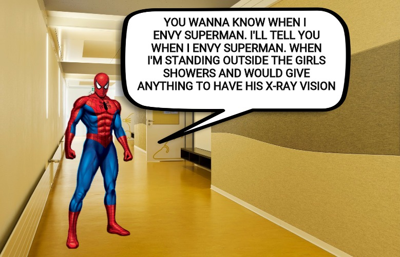Hero Envy. They all have it. Comic Book Character Week | YOU WANNA KNOW WHEN I ENVY SUPERMAN. I'LL TELL YOU WHEN I ENVY SUPERMAN. WHEN I'M STANDING OUTSIDE THE GIRLS SHOWERS AND WOULD GIVE ANYTHING | image tagged in comic book week,spiderman,superman,memes | made w/ Imgflip meme maker