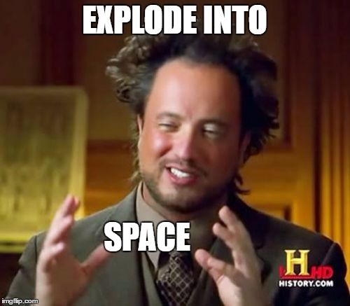 Ancient Aliens Meme | EXPLODE INTO SPACE | image tagged in memes,ancient aliens | made w/ Imgflip meme maker