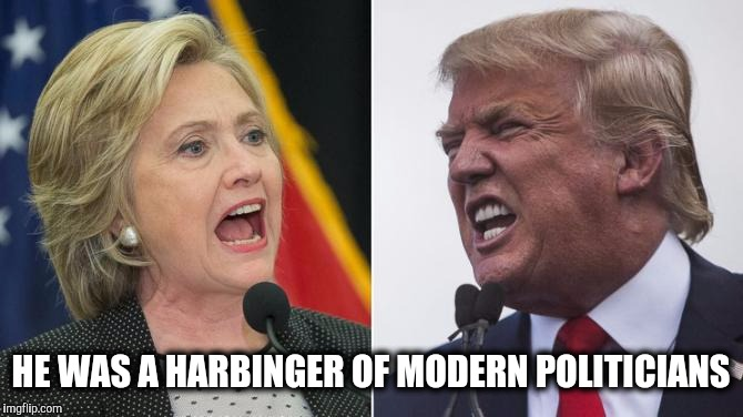 HE WAS A HARBINGER OF MODERN POLITICIANS | made w/ Imgflip meme maker