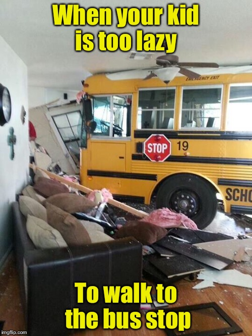 School | When your kid is too lazy To walk to the bus stop | image tagged in school | made w/ Imgflip meme maker