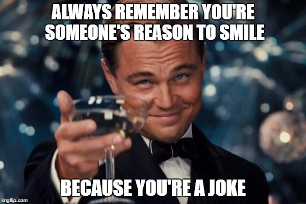 Leonardo Dicaprio Cheers Meme | ALWAYS REMEMBER YOU'RE SOMEONE'S REASON TO SMILE BECAUSE YOU'RE A JOKE | image tagged in memes,leonardo dicaprio cheers | made w/ Imgflip meme maker