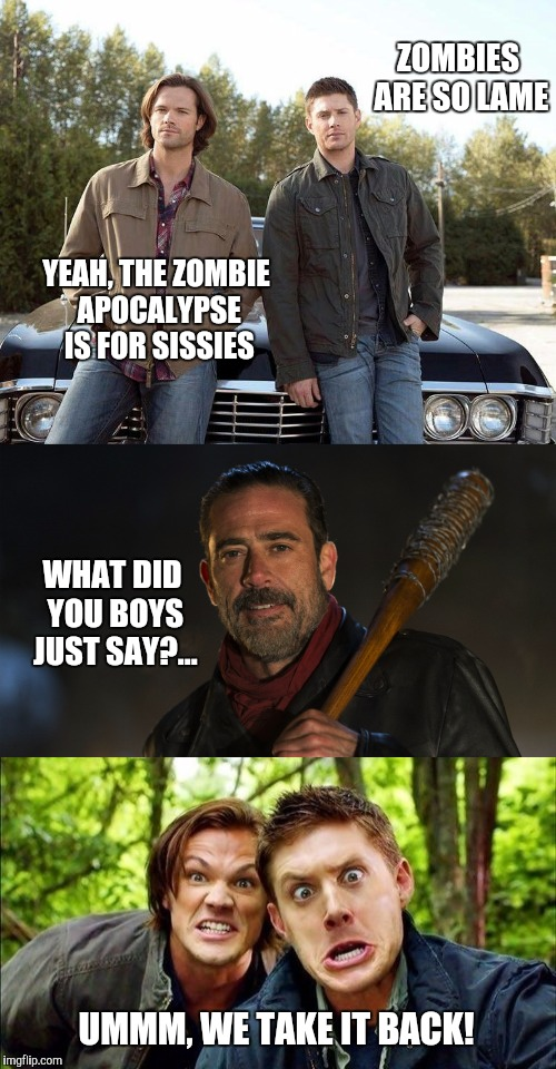 I submitted this a couple days ago but accidentally got it tagged NFSW and it got few views.  So I fixed it and submitting again |  ZOMBIES ARE SO LAME; YEAH, THE ZOMBIE APOCALYPSE IS FOR SISSIES; WHAT DID YOU BOYS JUST SAY?... UMMM, WE TAKE IT BACK! | image tagged in the walking dead,supernatural,radiation zombie week,zombie week,sam winchester,supernatural dean winchester | made w/ Imgflip meme maker