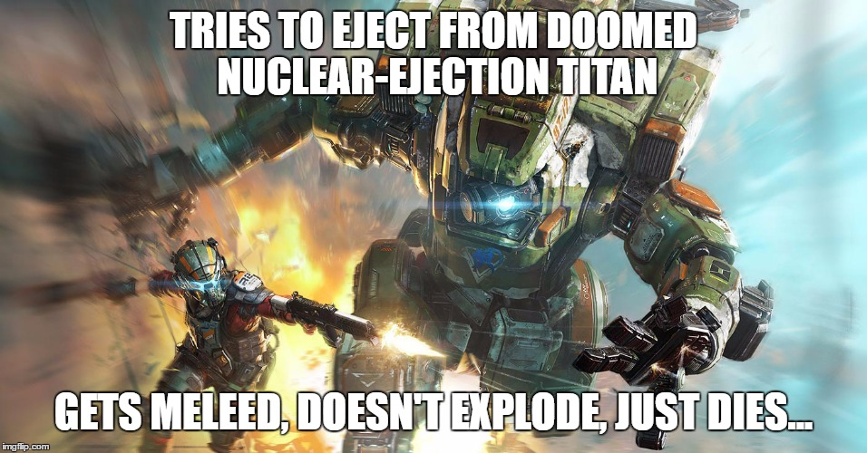 Titanfail |  TRIES TO EJECT FROM DOOMED NUCLEAR-EJECTION TITAN; GETS MELEED, DOESN'T EXPLODE, JUST DIES... | image tagged in titanfall 2,robots,epic fail,frustration,xbox one,melee | made w/ Imgflip meme maker