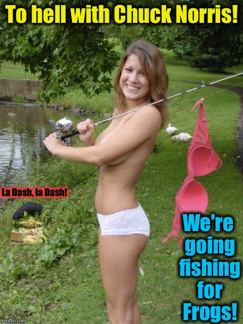 To hell with Chuck Norris! We're going fishing for Frogs! La Dash, la Dash! | made w/ Imgflip meme maker