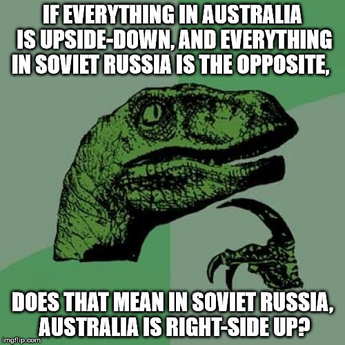 Food for thought... |  IF EVERYTHING IN AUSTRALIA IS UPSIDE-DOWN, AND EVERYTHING IN SOVIET RUSSIA IS THE OPPOSITE, DOES THAT MEAN IN SOVIET RUSSIA, AUSTRALIA IS RIGHT-SIDE UP? | image tagged in memes,philosoraptor,in soviet russia,soviet russia,russia,australia | made w/ Imgflip meme maker