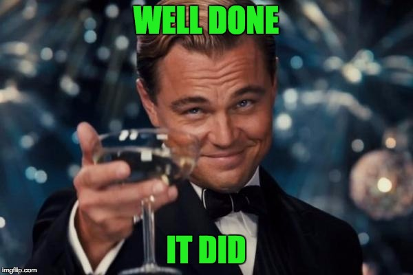 Leonardo Dicaprio Cheers Meme | WELL DONE IT DID | image tagged in memes,leonardo dicaprio cheers | made w/ Imgflip meme maker