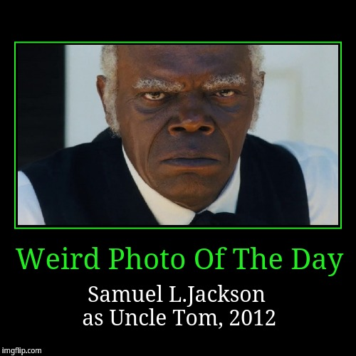 Uncle Tom (Samuel L.Jackson) | Weird Photo Of The Day | Samuel L.Jackson as Uncle Tom, 2012 | image tagged in funny,demotivationals,weird photo of the day | made w/ Imgflip demotivational maker