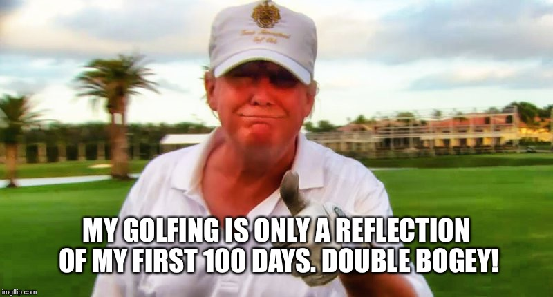 MY GOLFING IS ONLY A REFLECTION OF MY FIRST 100 DAYS. DOUBLE BOGEY! | made w/ Imgflip meme maker