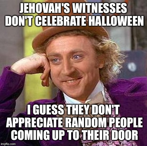 Creepy Condescending Wonka Meme | JEHOVAH'S WITNESSES DON'T CELEBRATE HALLOWEEN I GUESS THEY DON'T APPRECIATE RANDOM PEOPLE COMING UP TO THEIR DOOR | image tagged in memes,creepy condescending wonka | made w/ Imgflip meme maker