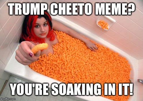 Mmmmmm! Cheetos! | TRUMP CHEETO MEME? YOU'RE SOAKING IN IT! | image tagged in memes,funny,cheetos,donald trump,bath | made w/ Imgflip meme maker