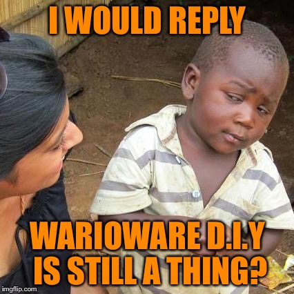 Third World Skeptical Kid Meme | I WOULD REPLY WARIOWARE D.I.Y IS STILL A THING? | image tagged in memes,third world skeptical kid | made w/ Imgflip meme maker
