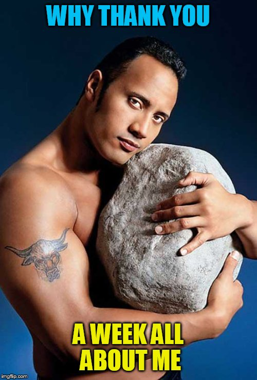 Dwayne The Rock | WHY THANK YOU A WEEK ALL ABOUT ME | image tagged in dwayne the rock | made w/ Imgflip meme maker