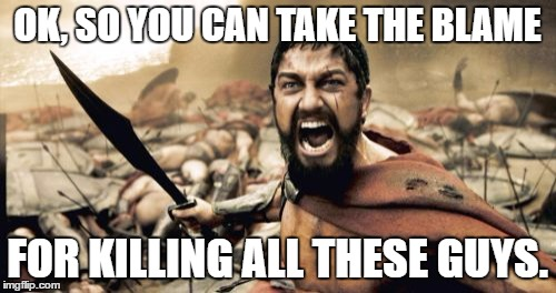 Sparta Leonidas Meme | OK, SO YOU CAN TAKE THE BLAME FOR KILLING ALL THESE GUYS. | image tagged in memes,sparta leonidas | made w/ Imgflip meme maker