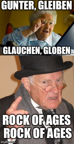 Rock of Aged ! | GUNTER, GLEIBEN GLAUCHEN, GLOBEN ROCK OF AGES ROCK OF AGES | image tagged in memes,rock week,back in my day,grandma finds the internet,funny,def leppard | made w/ Imgflip meme maker