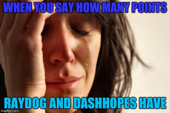 First World Problems Meme | WHEN YOU SAY HOW MANY POINTS RAYDOG AND DASHHOPES HAVE | image tagged in memes,first world problems | made w/ Imgflip meme maker