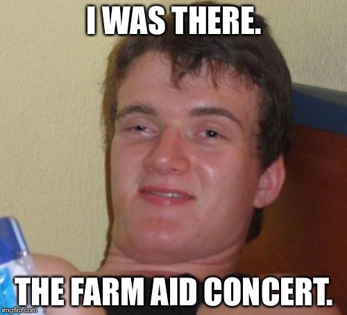 10 Guy Meme | I WAS THERE. THE FARM AID CONCERT. | image tagged in memes,10 guy | made w/ Imgflip meme maker
