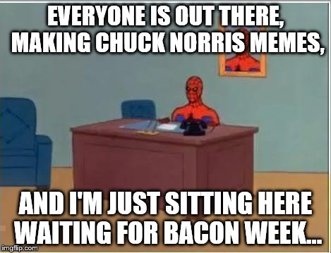 Spiderman Computer Desk Meme | EVERYONE IS OUT THERE, MAKING CHUCK NORRIS MEMES, AND I'M JUST SITTING HERE WAITING FOR BACON WEEK... | image tagged in memes,spiderman computer desk,spiderman | made w/ Imgflip meme maker