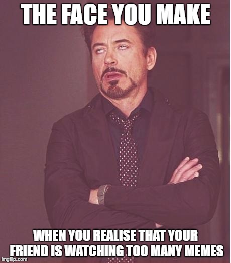 iron man eye roll | THE FACE YOU MAKE WHEN YOU REALISE THAT YOUR FRIEND IS WATCHING TOO MANY MEMES | image tagged in iron man eye roll | made w/ Imgflip meme maker