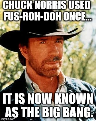 free upvote on a meme of your choice if you can find the scumbag hat... | CHUCK NORRIS USED FUS-ROH-DOH ONCE... IT IS NOW KNOWN AS THE BIG BANG. | image tagged in chuck norris | made w/ Imgflip meme maker